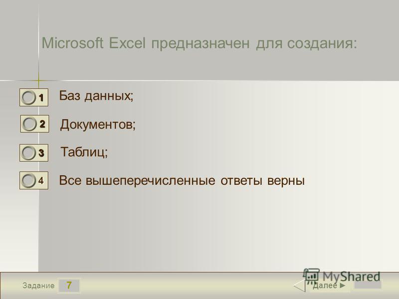 7 Задание Microsoft Excel предназначен для создания: Баз данных; Документов; Таблиц; Все вышеперечисленные ответы верны Далее 1 0 2 0 3 1 4 0