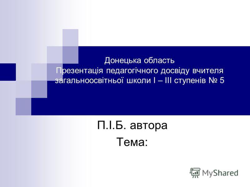 Донецька область Презентація педагогічного досвіду вчителя загальноосвітньої школи І – ІІІ ступенів 5 П.І.Б. автора Тема: