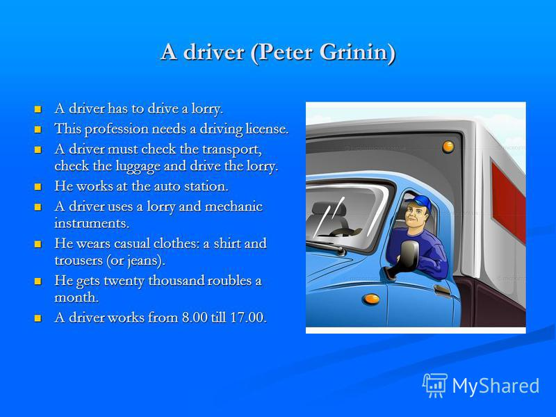 A driver (Peter Grinin) A driver has to drive a lorry. A driver has to drive a lorry. This profession needs a driving license. This profession needs a driving license. A driver must check the transport, check the luggage and drive the lorry. A driver