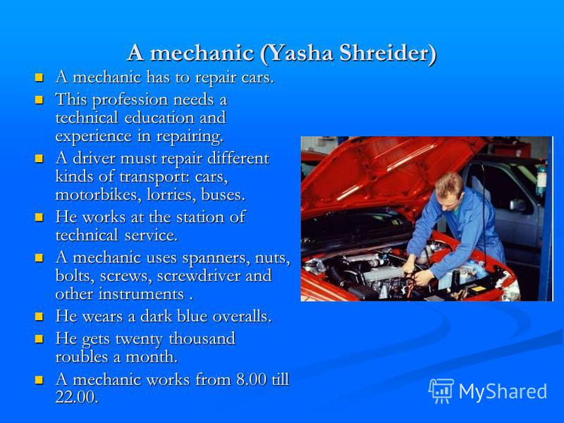 A mechanic (Yasha Shreider) A mechanic has to repair cars. A mechanic has to repair cars. This profession needs a technical education and experience in repairing. This profession needs a technical education and experience in repairing. A driver must