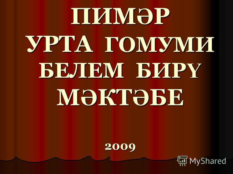 ПИМ Ә Р УРТА ГОМУМИ БЕЛЕМ БИР Ү М Ә КТ Ә БЕ 2009