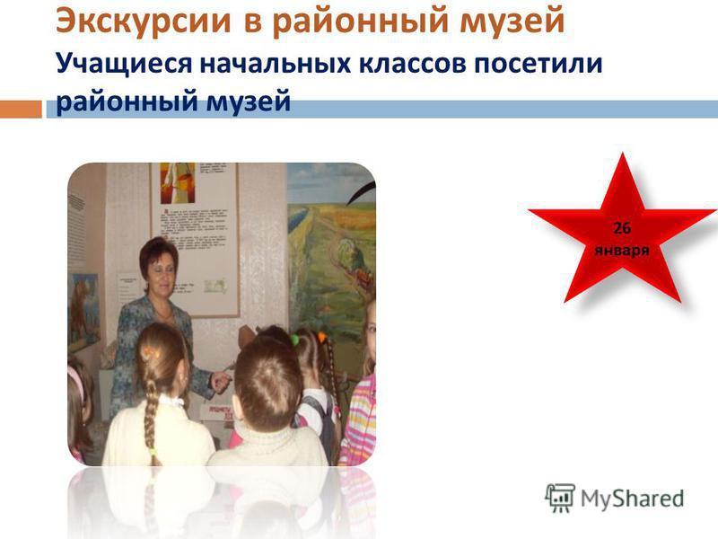 Экскурсии в районный музей Учащиеся начальных классов посетили районный музей 26 января 26 января
