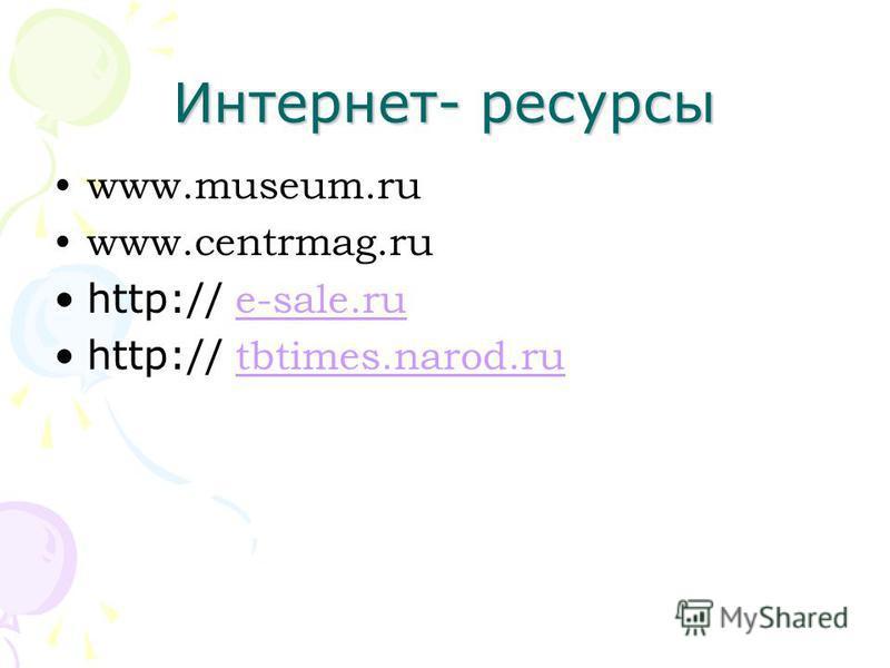 Интернет- ресурсы www.museum.ru www.centrmag.ru http:// e-sale.ru e-sale.ru http:// tbtimes.narod.ru tbtimes.narod.ru