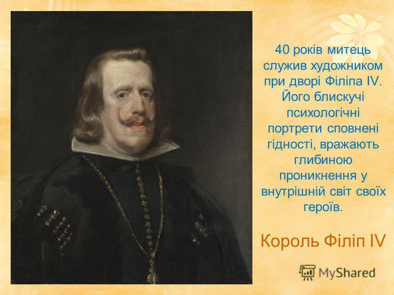 40 років митець служив художником при дворі Філіпа IV. Його блискучі психологічні портрети сповнені гідності, вражають глибиною проникнення у внутрішній світ своїх героїв. Король Філіп IV