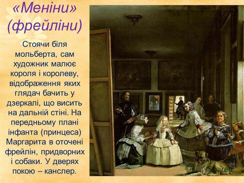 «Меніни» (фрейліни) Стоячи біля мольберта, сам художник малює короля і королеву, відображення яких глядач бачить у дзеркалі, що висить на дальній стіні. На передньому плані інфанта (принцеса) Маргарита в оточені фрейлін, придворних і собаки. У дверях