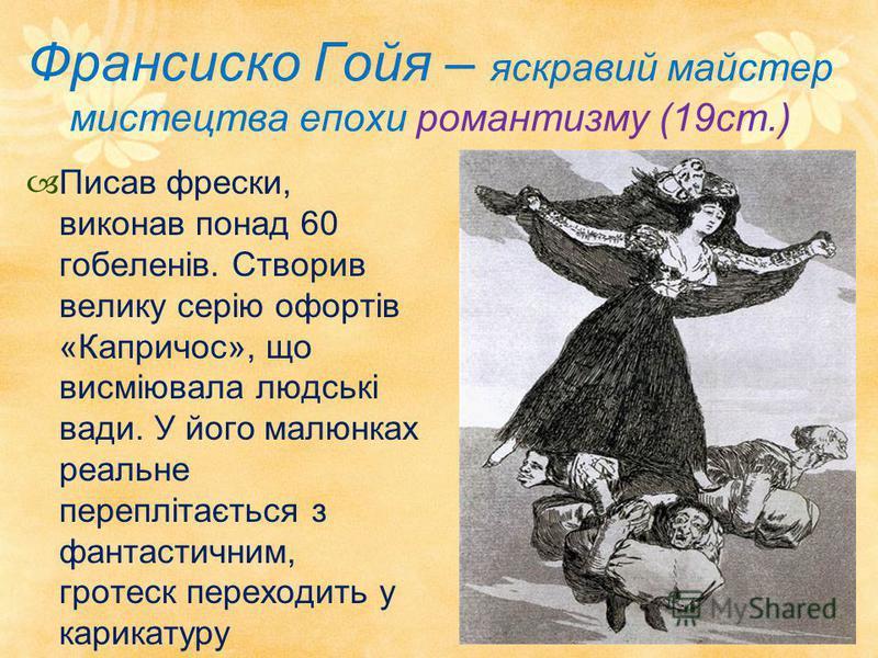 Франсиско Гойя – яскравий майстер мистецтва епохи романтизму (19ст.) Писав фрески, виконав понад 60 гобеленів. Створив велику серію офортів «Капричос», що висміювала людські вади. У його малюнках реальне переплітається з фантастичним, гротеск переход