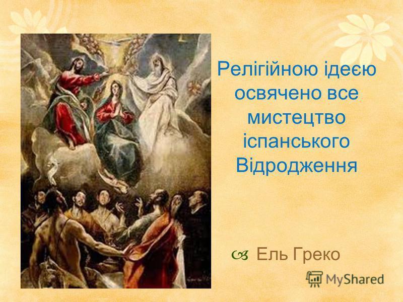 Релігійною ідеєю освячено все мистецтво іспанського Відродження Ель Греко