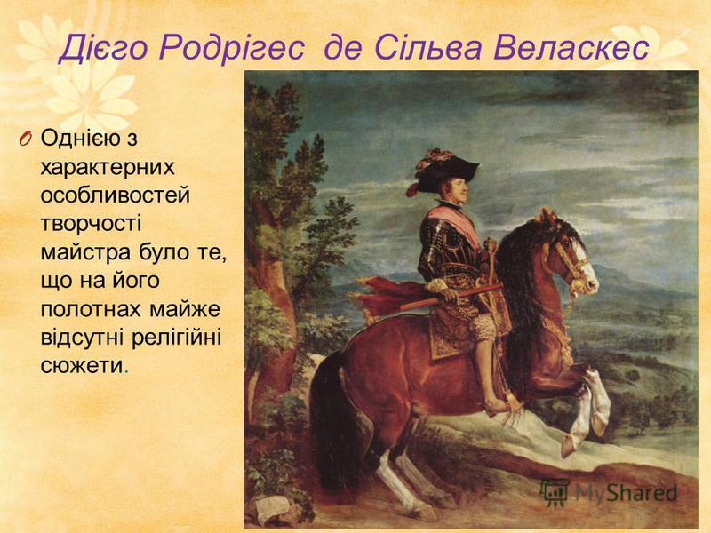 Дієго Родрігес де Сільва Веласкес O Однією з характерних особливостей творчості майстра було те, що на його полотнах майже відсутні релігійні сюжети.