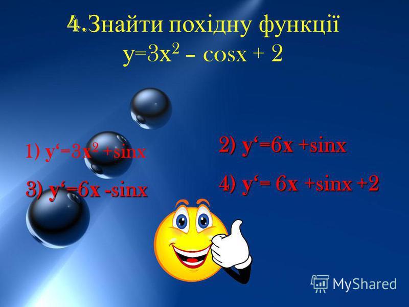 4. Знайти похідну функції у =3 х 2 – cosx + 2 1) у=3 х 2 +sinx 2) у=6 х +sinx 3) у=6 х -sinx 4) у= 6 х +sinx +2