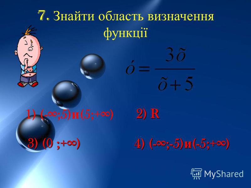 7. Знайти область визначення функції 1) (-;5) и (5;+) 4) (-;-5) и (-5;+) 2) R 3) (0 ;+)