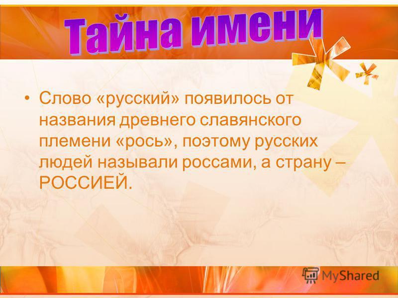 Слово «русский» появилось от названия древнего славянского племени «рось», поэтому русских людей называли россами, а страну – РОССИЕЙ.
