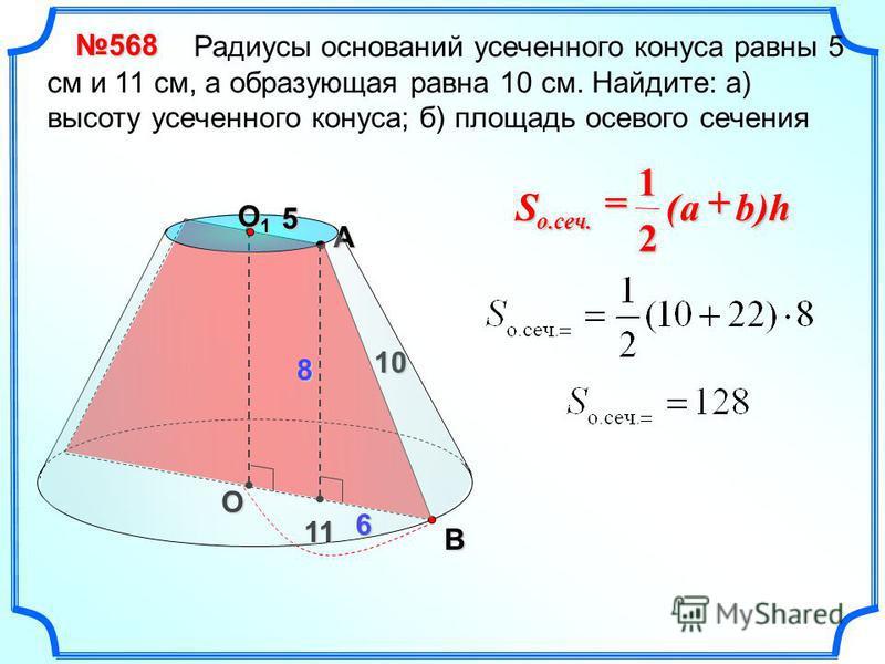 О Радиусы оснований усеченного конуса равны 5 см и 11 см, а образующая равна 10 см. Найдите: а) высоту усеченного конуса; б) площадь осевого сечения 568 O1O1O1O1 11 5 10AB 5 6 8 )h( 2 1 о.сеч. baS +=