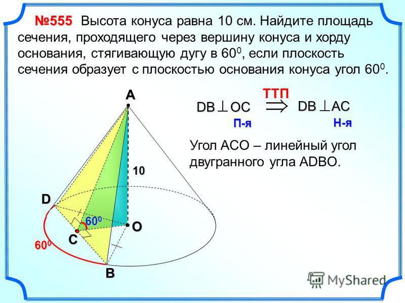 Высота конуса равна 10 см. Найдите площадь сечения, проходящего через вершину конуса и хорду основания, стягивающую дугу в 60 0, если плоскость сечения образует с плоскостью основания конуса угол 60 0. 60 0 555 АО 10 С DB TTП DB OC П-я DB AC Н-я Угол