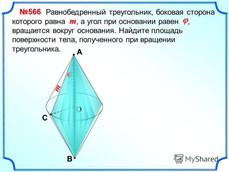 А B Сm О Равнобедренный треугольник, боковая сторона которого равна, а угол при основании равен, вращается вокруг основания. Найдите площадь поверхности тела, полученного при вращении треугольника. 566 m