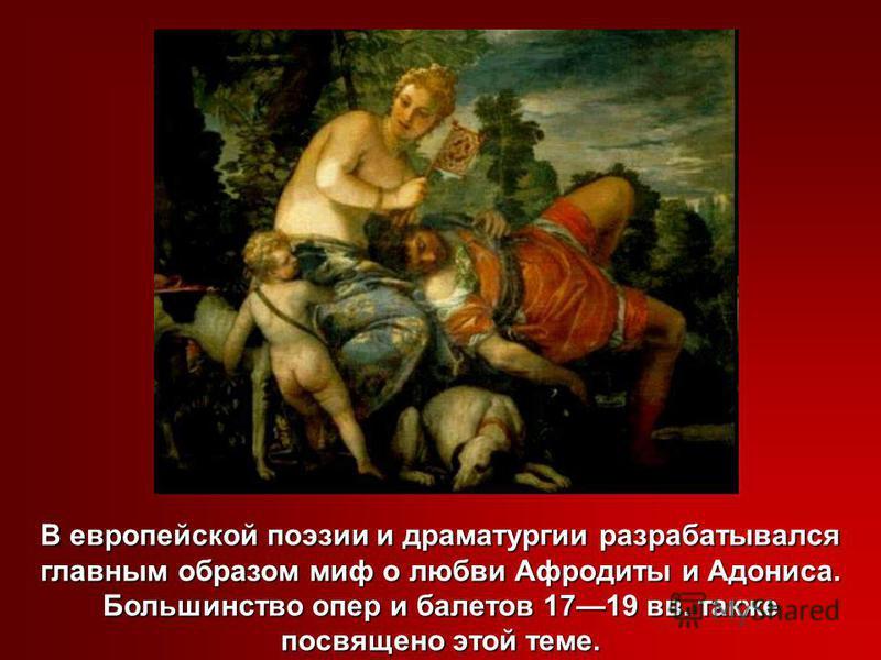 В европейской поэзии и драматургии разрабатывался главным образом миф о любви Афродиты и Адониса. Большинство опер и балетов 1719 вв. также посвящено этой теме.