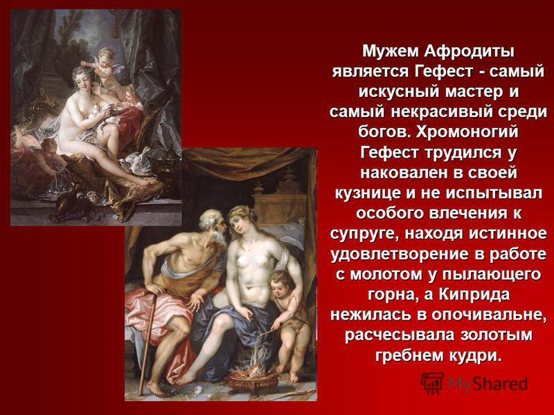 Мужем Афродиты является Гефест - самый искусный мастер и самый некрасивый среди богов. Хромоногий Гефест трудился у наковален в своей кузнице и не испытывал особого влечения к супруге, находя истинное удовлетворение в работе с молотом у пылающего гор