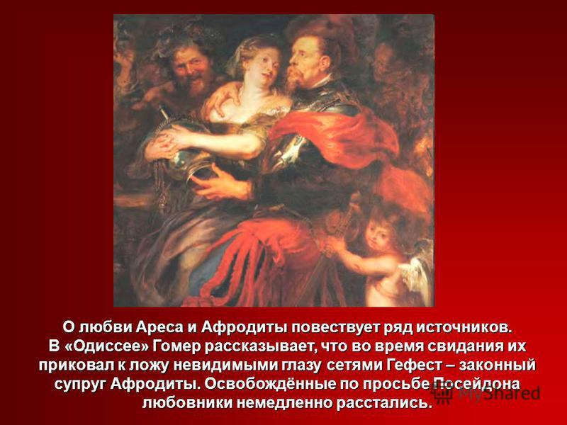 О любви Ареса и Афродиты повествует ряд источников. В «Одиссее» Гомер рассказывает, что во время свидания их приковал к ложу невидимыми глазу сетями Гефест – законный супруг Афродиты. Освобождённые по просьбе Посейдона любовники немедленно расстались
