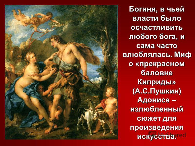 Богиня, в чьей власти было осчастливить любого бога, и сама часто влюблялась. Миф о «прекрасном баловне Киприды» (А.С.Пушкин) Адонисе – излюбленный сюжет для произведения искусства.