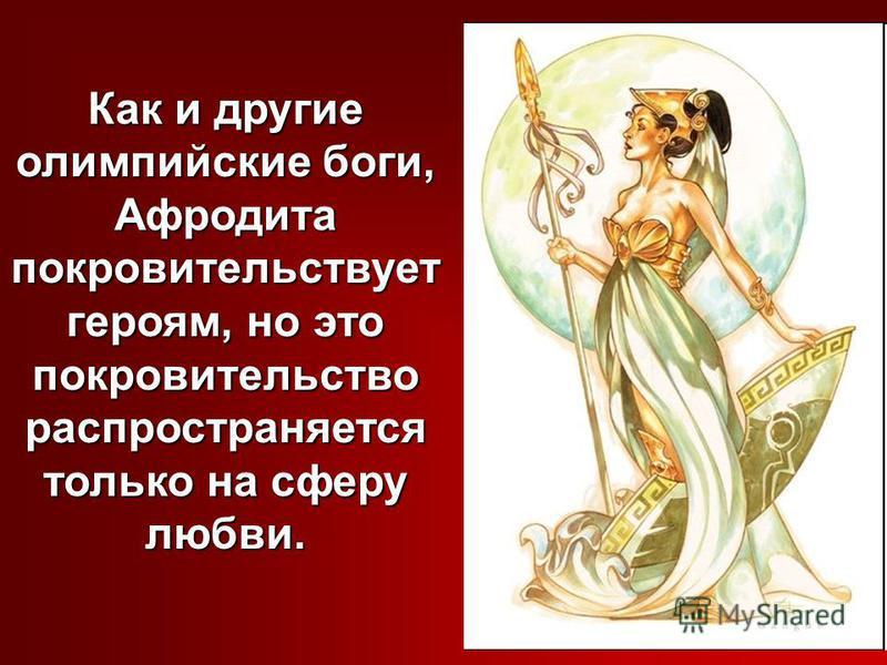 Как и другие олимпийские боги, Афродита покровительствует героям, но это покровительство распространяется только на сферу любви.