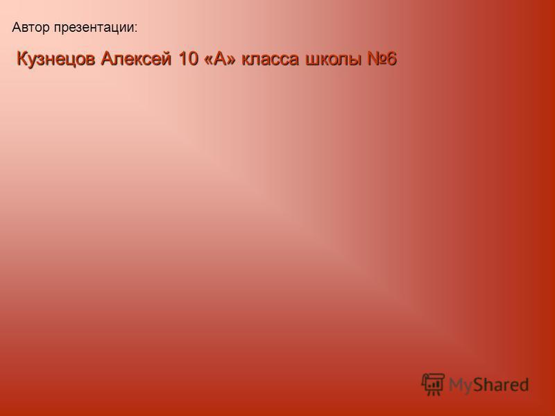Автор презентации: Кузнецов Алексей 10 «А» класса школы 6