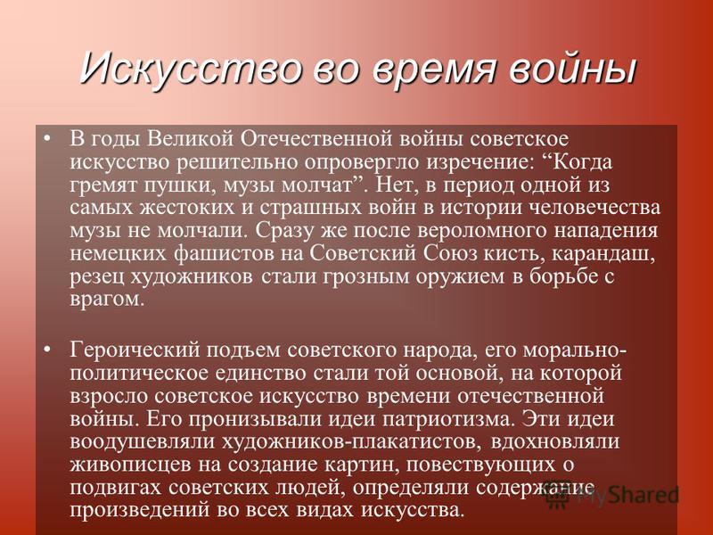 Искусство во время войны В годы Великой Отечественной войны советское искусство решительно опровергло изречение: Когда гремят пушки, музы молчат. Нет, в период одной из самых жестоких и страшных войн в истории человечества музы не молчали. Сразу же п