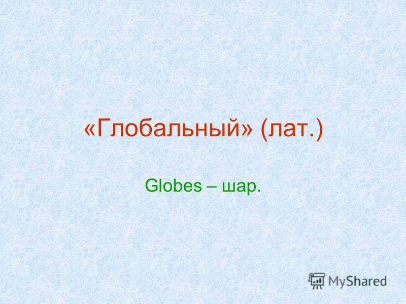 «Глобальный» (лат.) Globes – шар.