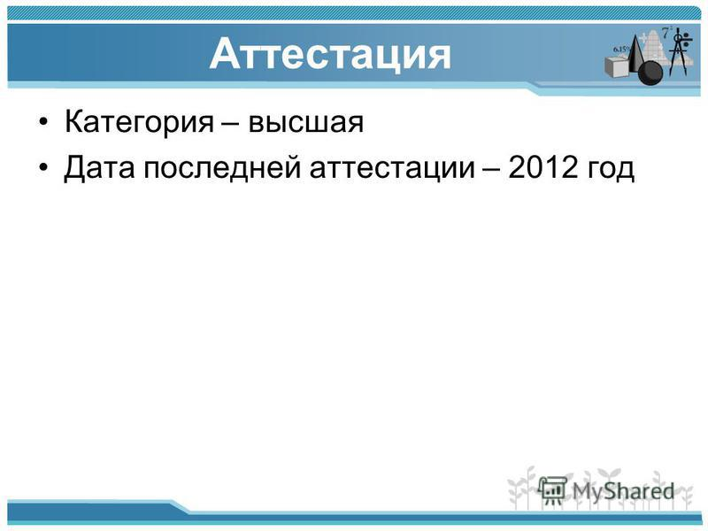 Аттестация Категория – высшая Дата последней аттестации – 2012 год