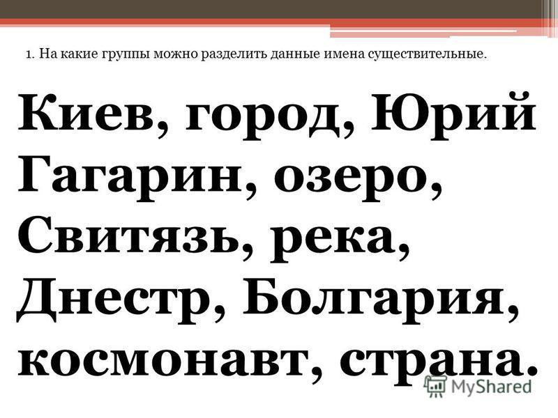1. На какие группы можно разделить данные имена существительные. Киев, город, Юрий Гагарин, озеро, Свитязь, река, Днестр, Болгария, космонавт, страна.