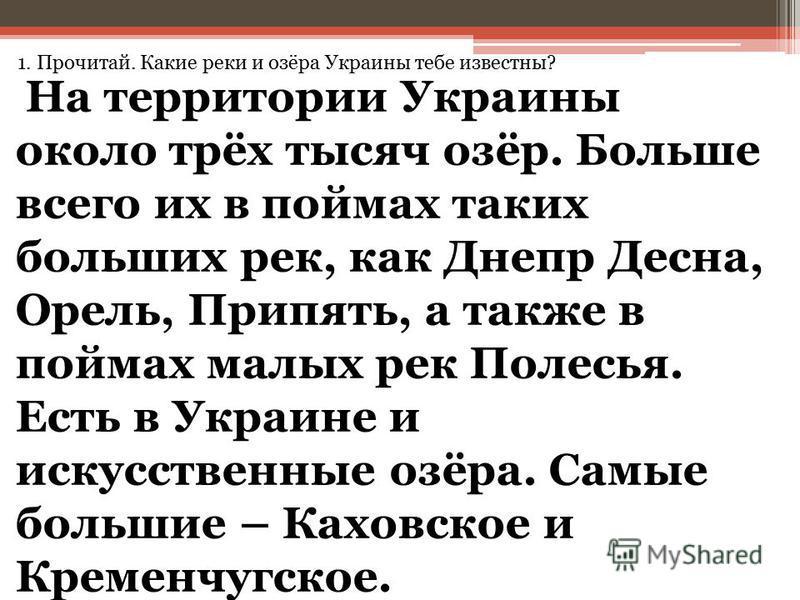 1. Прочитай. Какие реки и озёра Украины тебе известны? На территории Украины около трёх тысяч озёр. Больше всего их в поймах таких больших рек, как Днепр Десна, Орель, Припять, а также в поймах малых рек Полесья. Есть в Украине и искусственные озёра.