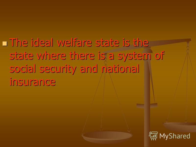 The ideal welfare state is the state where there is a system of social security and national insurance The ideal welfare state is the state where there is a system of social security and national insurance