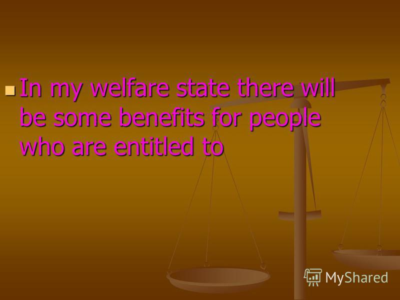 In my welfare state there will be some benefits for people who are entitled to In my welfare state there will be some benefits for people who are entitled to