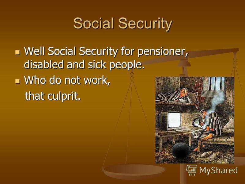 Social Security Well Social Security for pensioner, disabled and sick people. Well Social Security for pensioner, disabled and sick people. Who do not work, Who do not work, that culprit. that culprit.