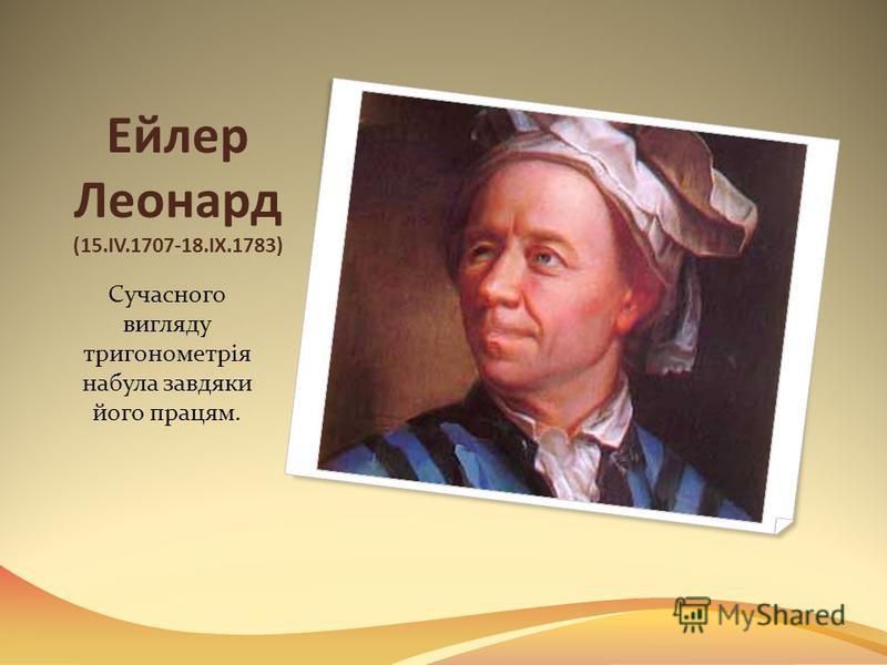 Ейлер Леонард (15.IV.1707-18.IX.1783) Сучасного вигляду тригонометрія набула завдяки його працям.