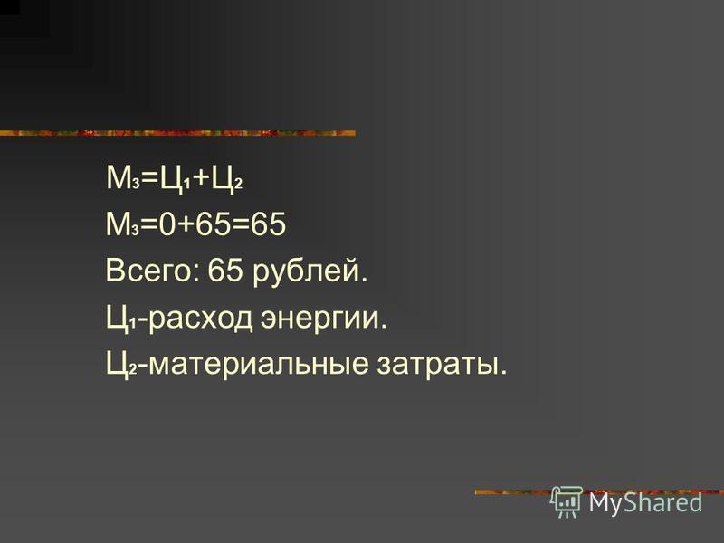 М 3 =Ц 1 +Ц 2 М 3 =0+65=65 Всего: 65 рублей. Ц 1 -расход энергии. Ц 2 -материальные затраты.