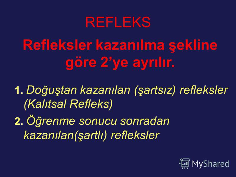 REFLEKS 1. Doğuştan kazanılan (şartsız) refleksler (Kalıtsal Refleks) 2. Öğrenme sonucu sonradan kazanılan(şartlı) refleksler Refleksler kazanılma şekline göre 2ye ayrılır.