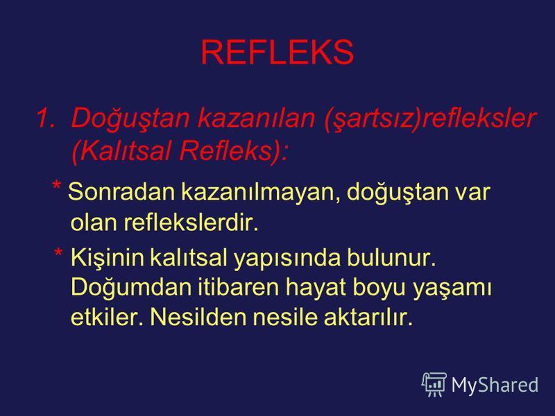REFLEKS 1.Doğuştan kazanılan (şartsız)refleksler (Kalıtsal Refleks): * Sonradan kazanılmayan, doğuştan var olan reflekslerdir. * Kişinin kalıtsal yapısında bulunur. Doğumdan itibaren hayat boyu yaşamı etkiler. Nesilden nesile aktarılır.