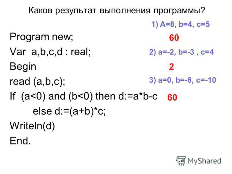 Каков результат выполнения программы? Program new; Var a,b,c,d : real; Begin read (a,b,c); If (a<0) and (b<0) then d:=a*b-c else d:=(a+b)*c; Writeln(d) End. 1) A=8, b=4, c=5 2) a=-2, b=-3, c=4 3) a=0, b=-6, c=-10 60 2