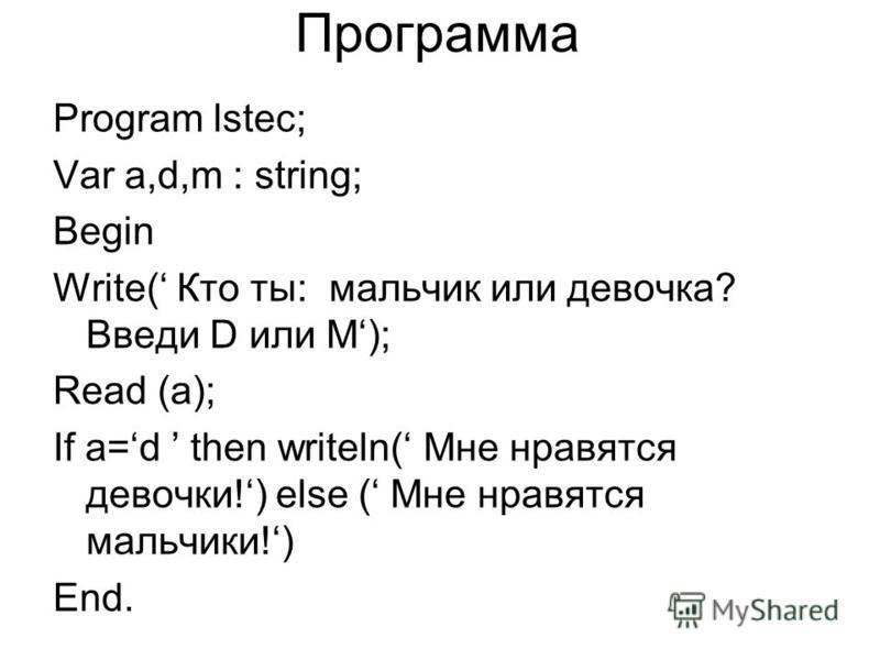 Программа Program lstec; Var a,d,m : string; Begin Write( Кто ты: мальчик или девочка? Введи D или M); Read (a); If a=d then writeln( Мне нравятся девочки!) else ( Мне нравятся мальчики!) End.