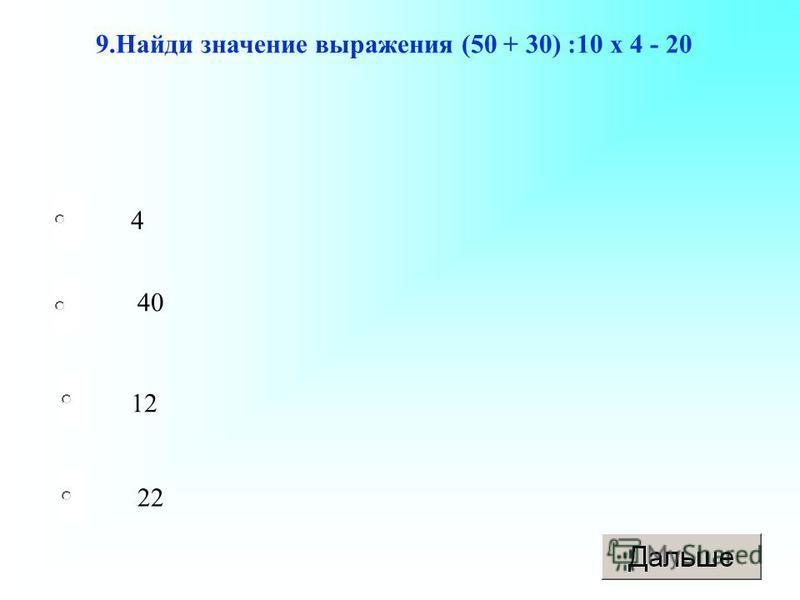 12 40 22 4 9. Найди значение выражения (50 + 30) :10 х 4 - 20