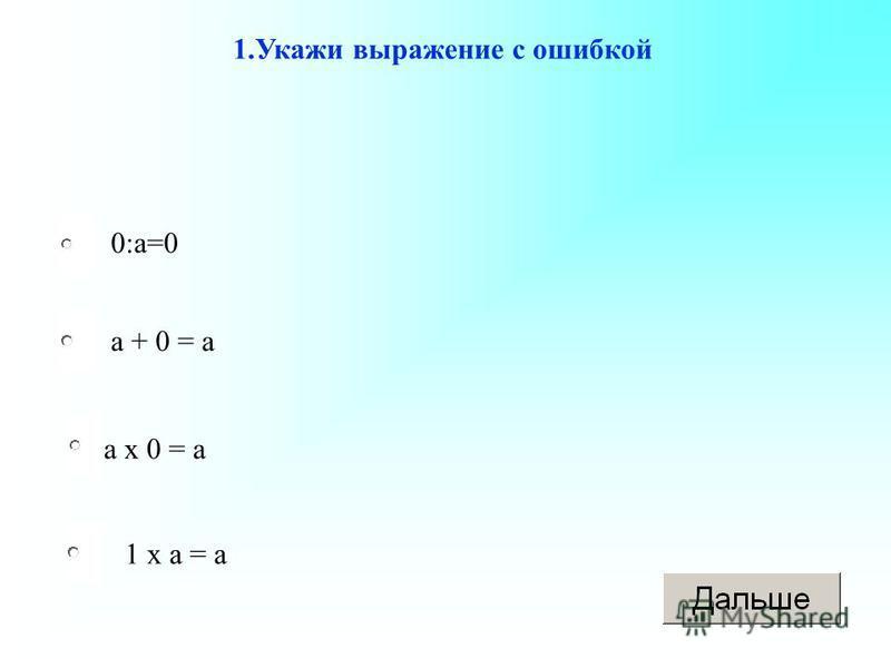 а х 0 = а а + 0 = а 1 х а = а 0:а=0 1. Укажи выражение с ошибкой
