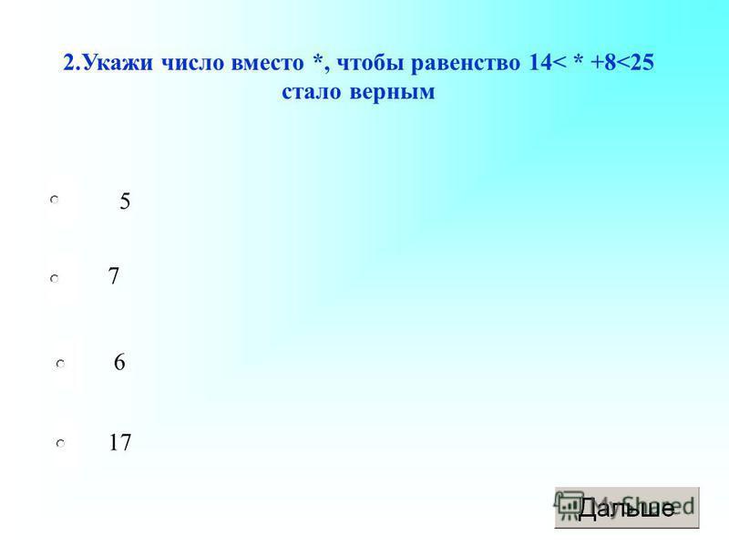 2. Укажи число вместо *, чтобы равенство 14< * +8<25 стало верным 5 7 6 17