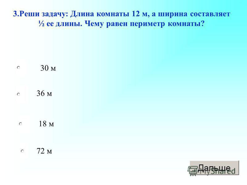3. Реши задачу: Длина комнаты 12 м, а ширина составляет ½ ее длины. Чему равен периметр комнаты? 30 м 36 м 18 м 72 м