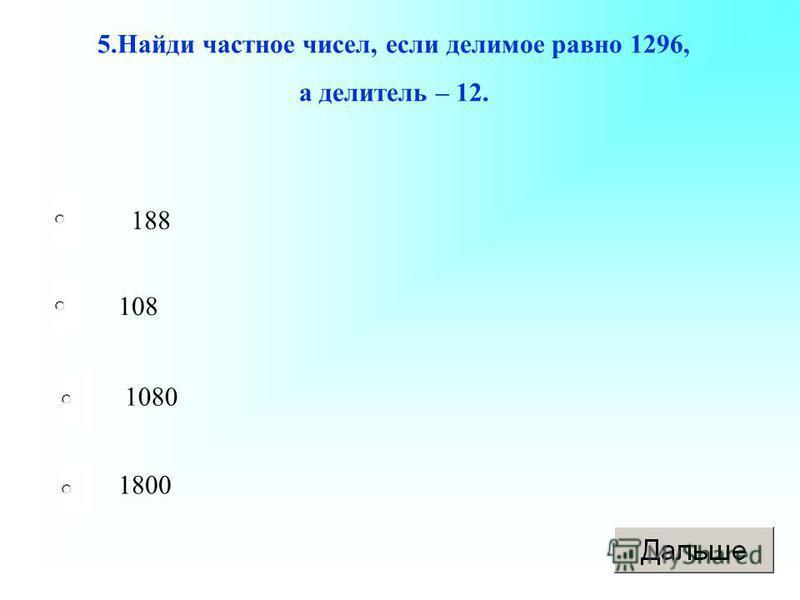 188 108 1080 1800 5. Найди частное чисел, если делимое равно 1296, а делитель – 12.