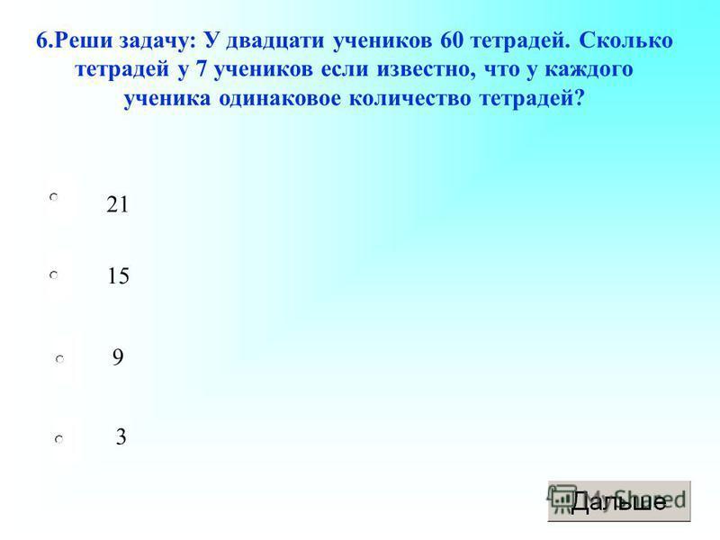 21 9 3 15 6. Реши задачу: У двадцати учеников 60 тетрадей. Сколько тетрадей у 7 учеников если известно, что у каждого ученика одинаковое количество тетрадей?