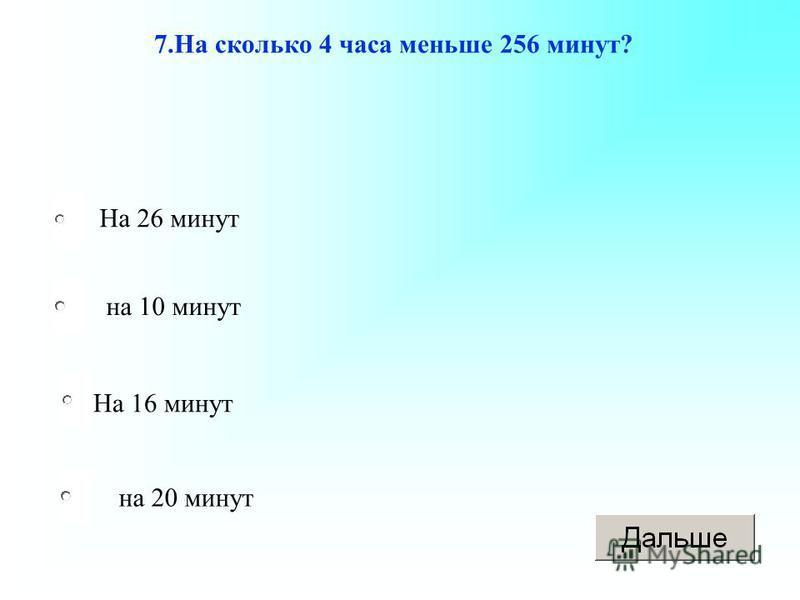 На 16 минут на 10 минут на 20 минут На 26 минут 7. На сколько 4 часа меньше 256 минут?