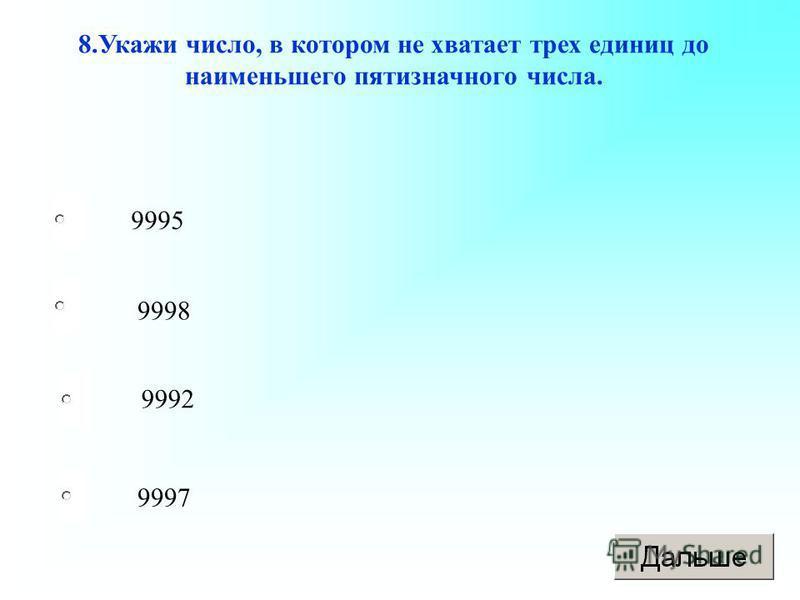 9997 9998 9992 9995 8. Укажи число, в котором не хватает трех единиц до наименьшего пятизначного числа.