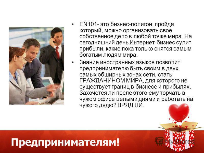 Предпринимателям! EN101- это бизнес-полигон, пройдя который, можно организовать свое собственное дело в любой точке мира. На сегодняшний день Интернет-бизнес сулит прибыли, какие пока только снятся самым богатым людям мира. Знание иностранных языков