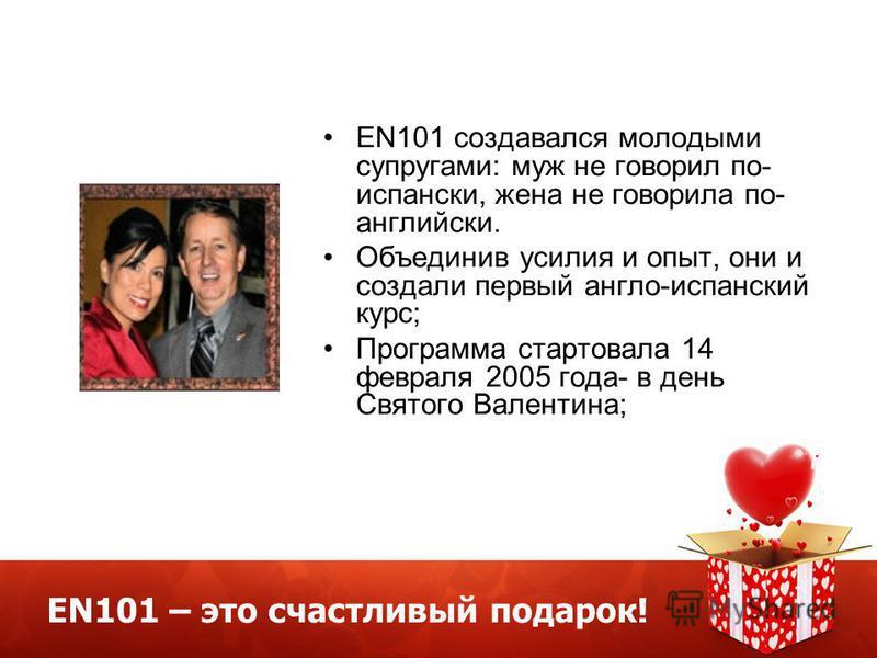 EN101 – это счастливый подарок! EN101 создавался молодыми супругами: муж не говорил по- испански, жена не говорила по- английски. Объединив усилия и опыт, они и создали первый англо-испанский курс; Программа стартовала 14 февраля 2005 года- в день Св