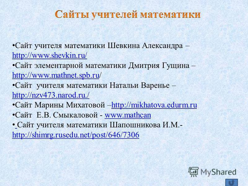 Сайт учителя математики Шевкина Александра – http://www.shevkin.ru/ http://www.shevkin.ru/ Сайт элементарной математики Дмитрия Гущина – http://www.mathnet.spb.ru/ http://www.mathnet.spb.ru Сайт учителя математики Натальи Варенье – http://nzv473.naro