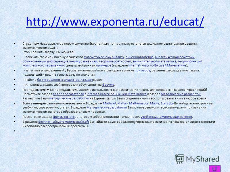 http://www.exponenta.ru/educat/ Студентам Надеемся, что в новом семестре Exponenta.ru по-прежнему останется вашим помощником при решении математических задач! Чтобы решить задачу, Вы можете: -поискать свою или похожую задачу по математическому анализ